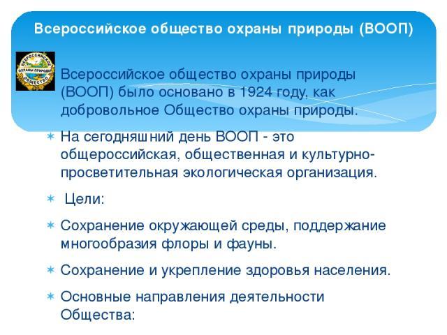 Всероссийское общество охраны природы (ВООП) было основано в 1924 году, как добровольное Общество охраны природы. На сегодняшний день ВООП - это общероссийская, общественная и культурно-просветительная экологическая организация. Цели: Сохранение ок…