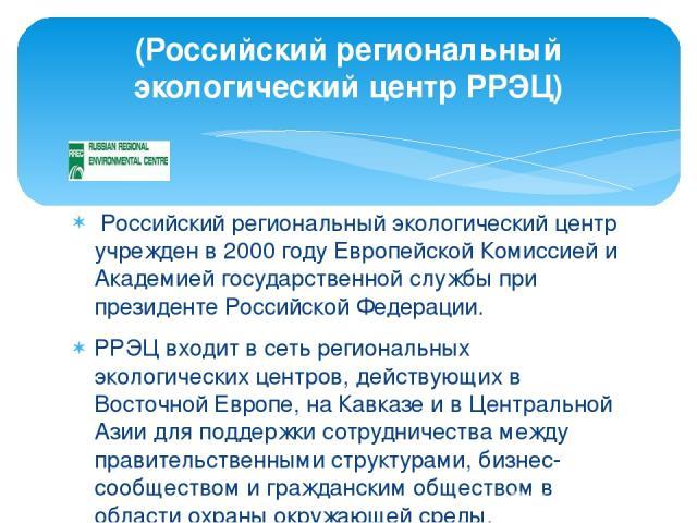Российский региональный экологический центр учрежден в 2000 годy Европейской Комиссией и Академией государственной службы при президенте Российской Федерации. РРЭЦ входит в сеть региональных экологических центров, действующих в Восточной Европе, на…