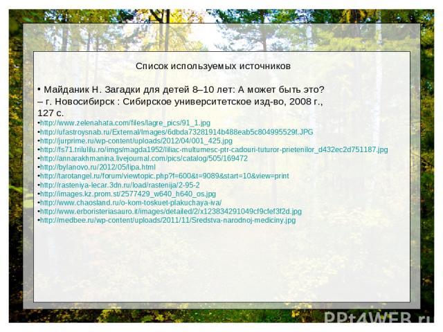 Список используемых источников Майданик Н. Загадки для детей 8–10 лет: А может быть это? – г. Новосибирск : Сибирское университетское изд-во, 2008 г., 127 с. http://www.zelenahata.com/files/lagre_pics/91_1.jpg http://ufastroysnab.ru/External/Images/…