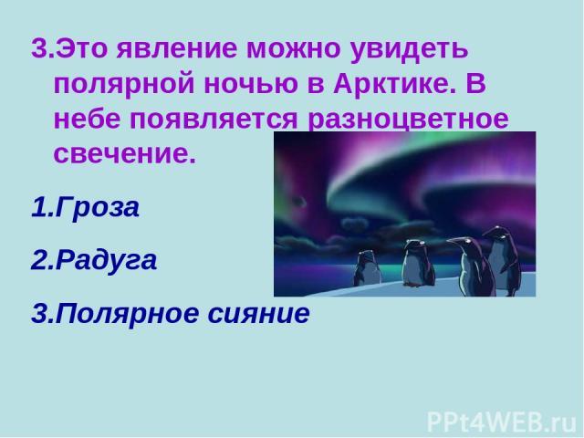 3.Это явление можно увидеть полярной ночью в Арктике. В небе появляется разноцветное свечение. Гроза Радуга Полярное сияние