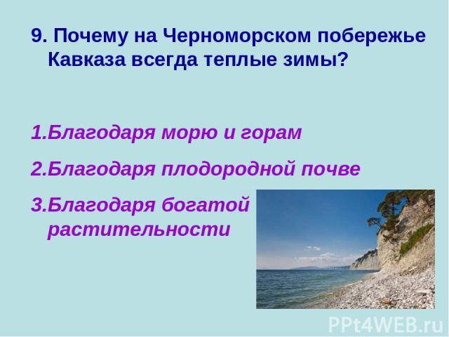 9. Почему на Черноморском побережье Кавказа всегда теплые зимы? Благодаря морю и горам Благодаря плодородной почве Благодаря богатой растительности