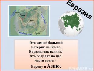 Это самый большой материк на Земле. Евразия так велика, что её делят на две част