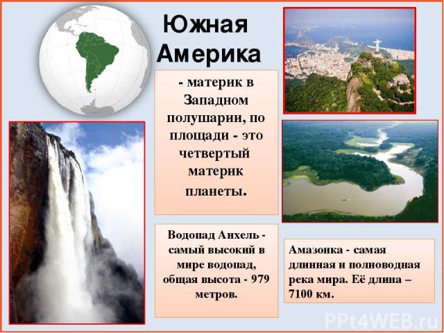 - материк в Западном полушарии, по площади - это четвертый материк планеты. Южная Америка Водопад Анхель - самый высокий в мире водопад, общая высота - 979 метров. Амазонка - самая длинная и полноводная река мира. Её длина – 7100 км.