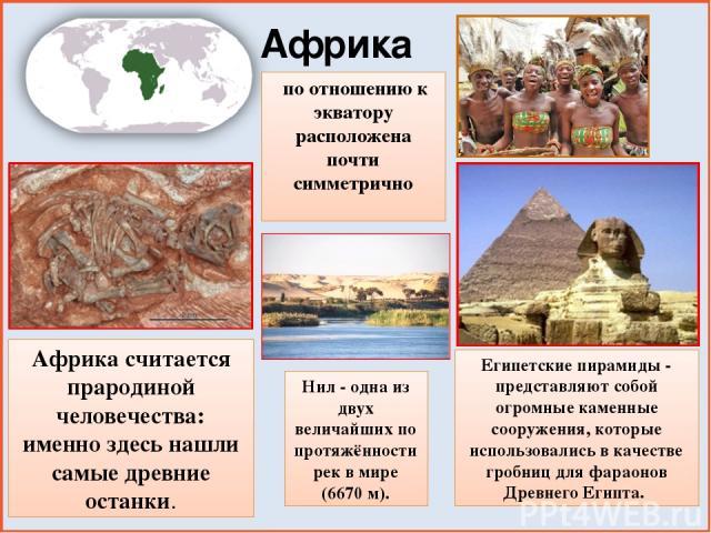 Африка по отношению к экватору расположена почти симметрично Африка считается прародиной человечества: именно здесь нашли самые древние останки. Египетские пирамиды - представляют собой огромные каменные сооружения, которые использовались в качестве…