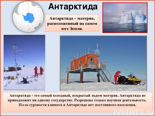 Антарктида Антарктида – материк, расположенный на самом юге Земли. Антарктида - это самый холодный, покрытый льдом материк. Антарктида не принадлежит ни одному государству. Разрешена только научная деятельность. Из-за суровости климата в Антарктиде …