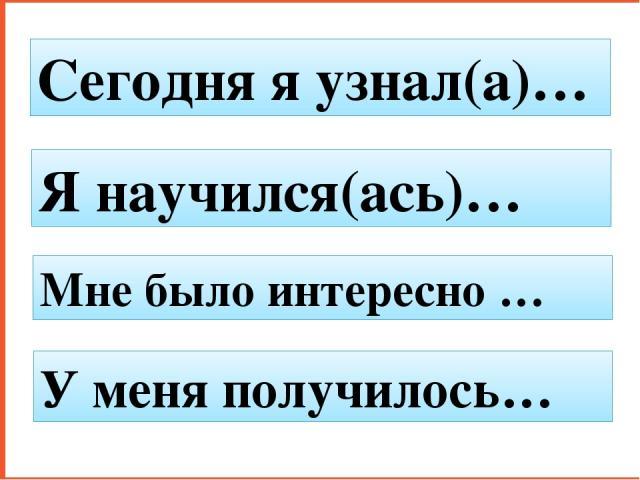 Сегодня я узнал(а)… Я научился(ась)… Мне было интересно … У меня получилось…