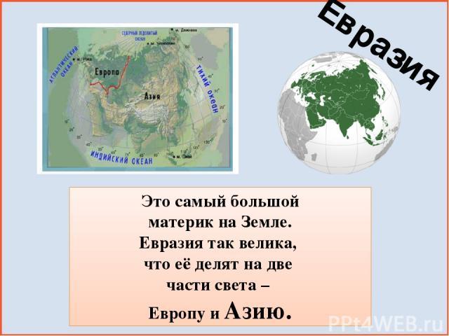 Это самый большой материк на Земле. Евразия так велика, что её делят на две части света – Европу и Азию. Евразия