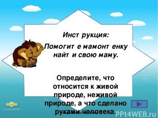 Инструкция: Помогите мамонтенку найти свою маму. Определите, что относится к жив