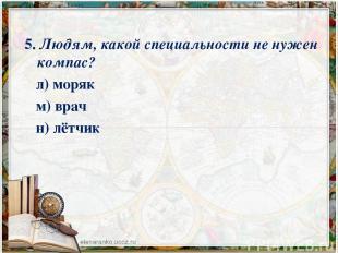 5. Людям, какой специальности не нужен компас? л) моряк м) врач н) лётчик