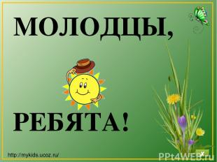 МОЛОДЦЫ, РЕБЯТА! http://mykids.ucoz.ru/