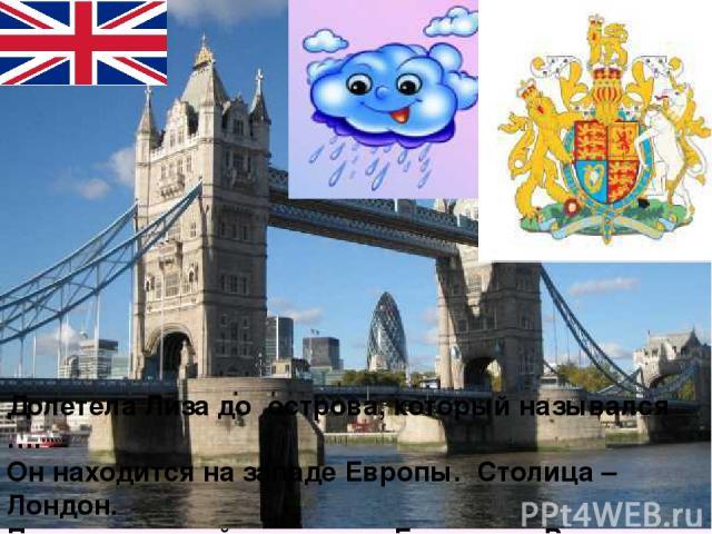 Долетела Лиза до острова, который назывался …. Он находится на западе Европы. Столица – Лондон. Правит страной королева - Елизавета Вторая. Это Тауэрский мост. Где оказалась тучка Лиза?