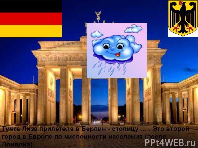 Тучка Лиза прилетела в Берлин - столицу … . Это второй город в Европе по численности населения (после Лондона). Это Бранденбургские Ворота. Где оказалась тучка?