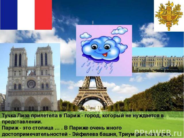 Тучка Лиза прилетела в Париж - город, который не нуждается в представлении. Париж - это столица … . В Париже очень много достопримечательностей - Эйфелева башня, Триумфальная арка, Версальский дворец, Нотр-Дам-де-Пари, Елисейские поля, Лувр и многое…