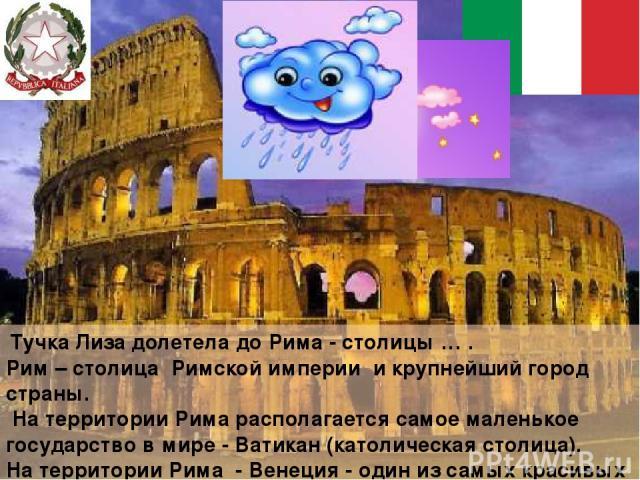 Тучка Лиза долетела до Рима - столицы … . Рим – столица Римской империи и крупнейший город страны. На территории Рима располагается самое маленькое государство в мире - Ватикан (католическая столица). На территории Рима - Венеция - один из самых кра…
