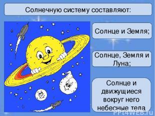 Солнечную систему составляют: Солнце и Земля; Солнце, Земля и Луна; Солнце и дви