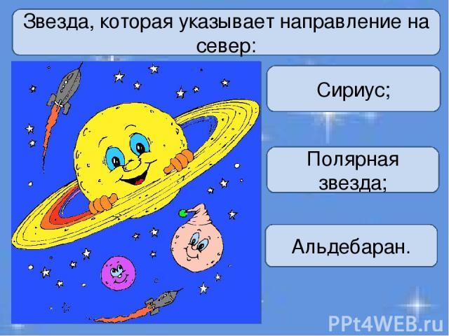 Звезда, которая указывает направление на север: Сириус; Полярная звезда; Альдебаран.