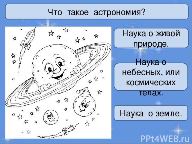 Что такое астрономия? Наука о живой природе. Наука о небесных, или космических телах. Наука о земле.