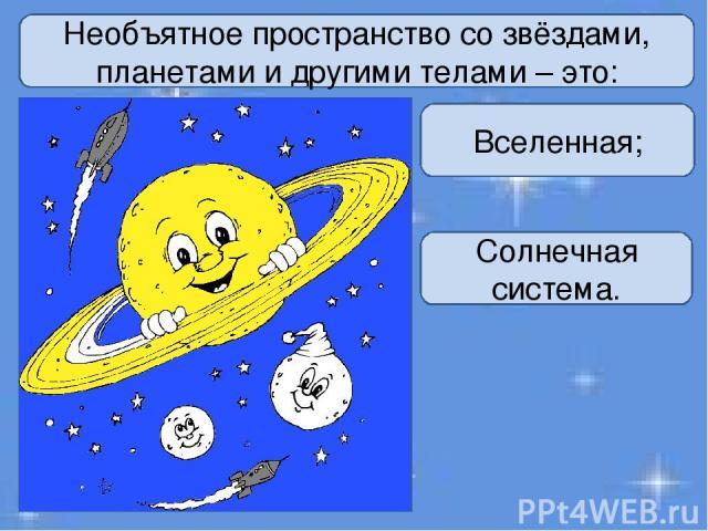 Необъятное пространство со звёздами, планетами и другими телами – это: Вселенная; Солнечная система.