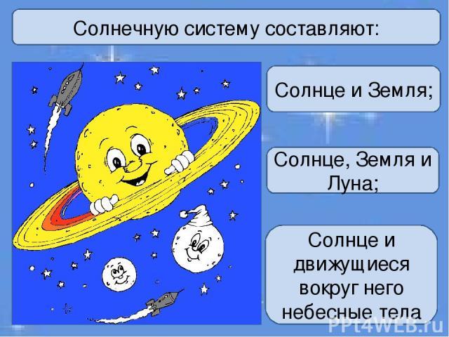 Солнечную систему составляют: Солнце и Земля; Солнце, Земля и Луна; Солнце и движущиеся вокруг него небесные тела