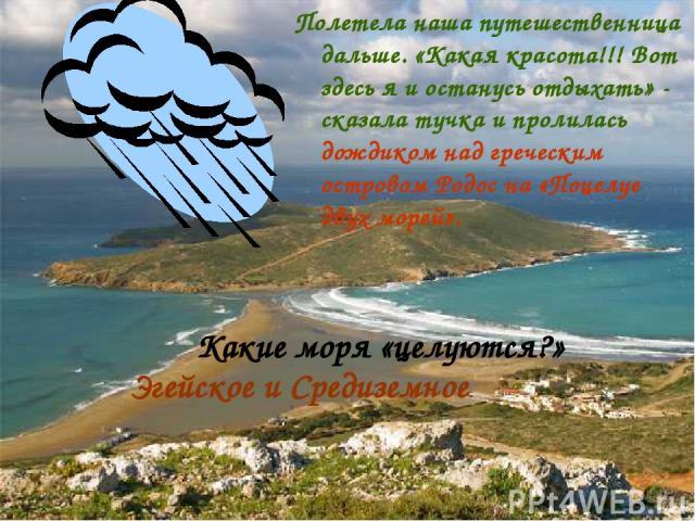 Полетела наша путешественница дальше. «Какая красота!!! Вот здесь я и останусь отдыхать» - сказала тучка и пролилась дождиком над греческим островом Родос на «Поцелуе двух морей». Какие моря «целуются?» Эгейское и Средиземное