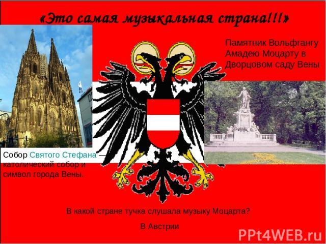 «Это самая музыкальная страна!!!» Собор Святого Стефана — католический собор и символ города Вены. Памятник Вольфгангу Амадею Моцарту в Дворцовом саду Вены В какой стране тучка слушала музыку Моцарта? В Австрии