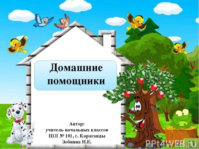 Домашние помощники Автор: учитель начальных классов ШЛ № 101, г. Караганды Зобнина И.Е.