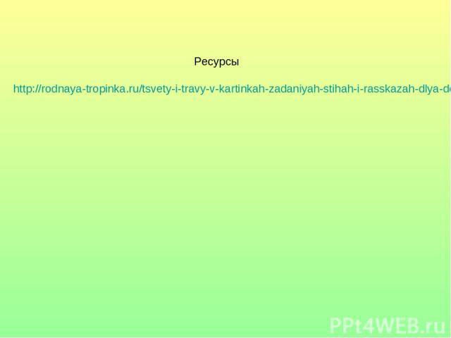 Ресурсы http://rodnaya-tropinka.ru/tsvety-i-travy-v-kartinkah-zadaniyah-stihah-i-rasskazah-dlya-detej/#ixzz35SS0FaE3