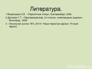 Литература. 1 Вохринцева С.В. «Перелётные птицы» Екатеринбург, 2006 2.Дьячкова Г