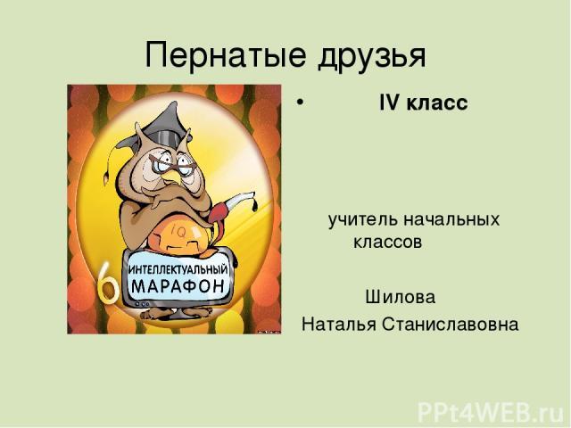 Пернатые друзья IV класс учитель начальных классов Шилова Наталья Станиславовна