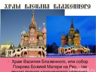Храм Василия Блаженного, или собор Покрова Божией Матери на Рву, - так звучит по