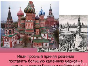 Иван Грозный принял решение поставить большую каменную церковь в память о взятии