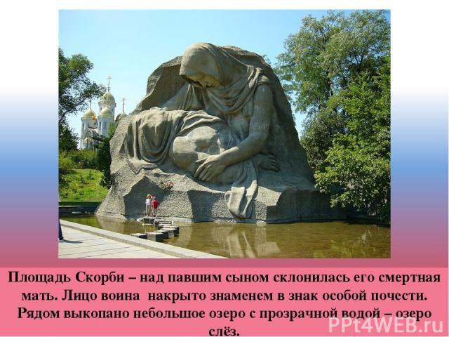 Площадь Скорби – над павшим сыном склонилась его смертная мать. Лицо воина накрыто знаменем в знак особой почести. Рядом выкопано небольшое озеро с прозрачной водой – озеро слёз.