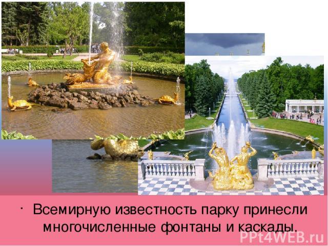 Всемирную известность парку принесли многочисленные фонтаны и каскады.
