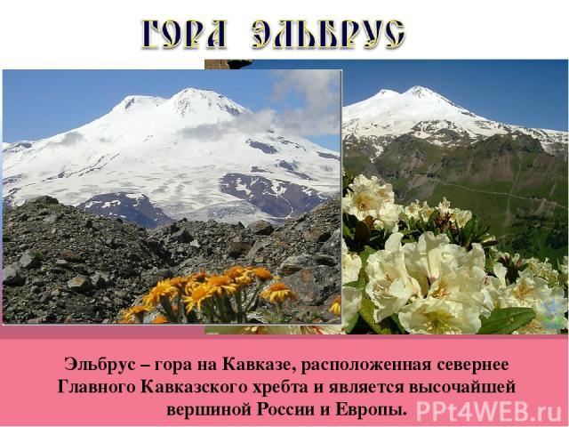 Эльбрус – гора на Кавказе, расположенная севернее Главного Кавказского хребта и является высочайшей вершиной России и Европы.