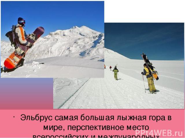Эльбрус самая большая лыжная гора в мире, перспективное место всероссийских и международных соревнований.
