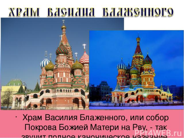 Храм Василия Блаженного, или собор Покрова Божией Матери на Рву, - так звучит полное каноническое название.