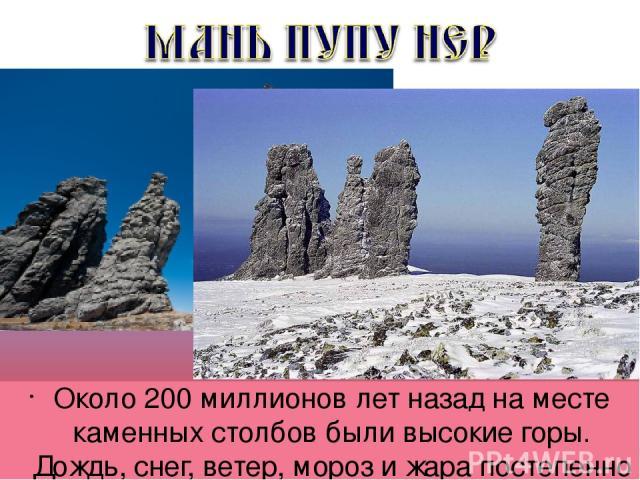 Около 200 миллионов лет назад на месте каменных столбов были высокие горы. Дождь, снег, ветер, мороз и жара постепенно разрушали горы, и в первую очередь слабые породы.