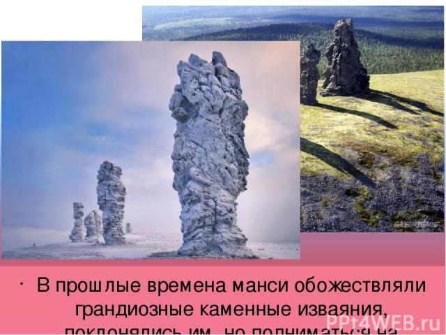 В прошлые временаманси обожествляли грандиозные каменные изваяния, поклонялись им, но подниматься на Маньпупунёр было величайшим грехом. Один столб, высотой 34метра, стоит несколько в стороне от других; он напоминает огромную бутылку, перевёрнутую…