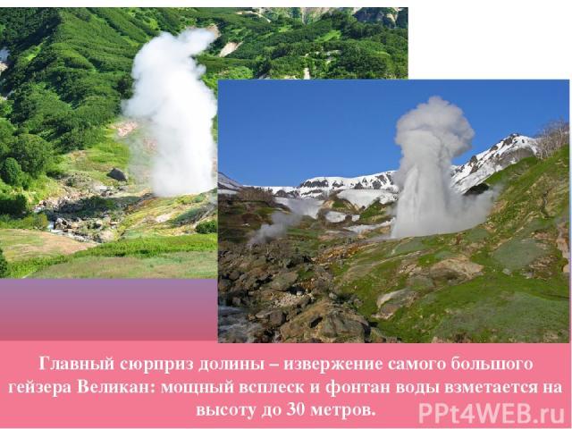 Главный сюрприз долины – извержение самого большого гейзера Великан: мощный всплеск и фонтан воды взметается на высоту до 30 метров.