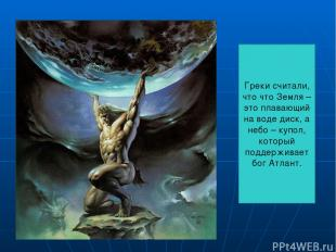 Греки считали, что что Земля – это плавающий на воде диск, а небо – купол, котор
