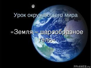 Урок окружающего мира «Земля – шарообразное тело»