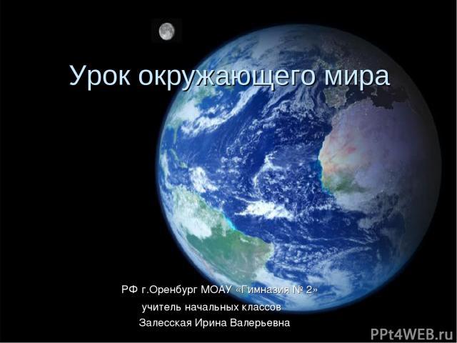 Урок окружающего мира РФ г.Оренбург МОАУ «Гимназия № 2» учитель начальных классов Залесская Ирина Валерьевна