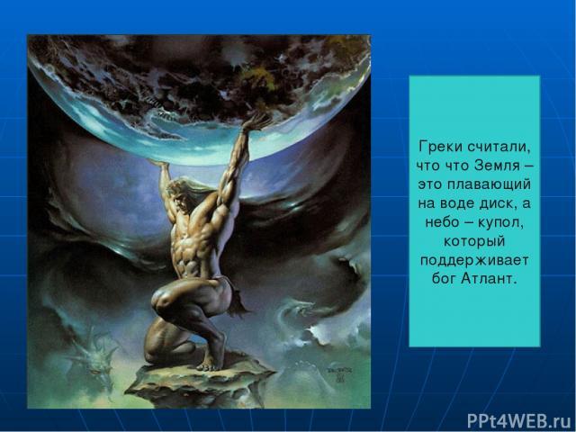 Греки считали, что что Земля – это плавающий на воде диск, а небо – купол, который поддерживает бог Атлант.