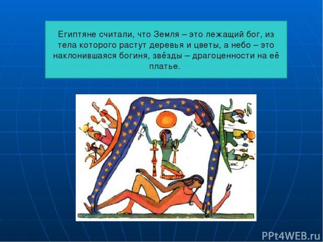 Египтяне считали, что Земля – это лежащий бог, из тела которого растут деревья и цветы, а небо – это наклонившаяся богиня, звёзды – драгоценности на её платье.