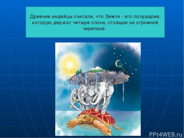 Древние индейцы считали, что Земля - это полушарие, которую держат четыре слона, стоящие на огромной черепахе.