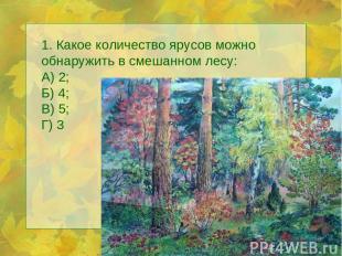 1. Какое количество ярусов можно обнаружить в смешанном лесу: А) 2; Б) 4; В) 5;
