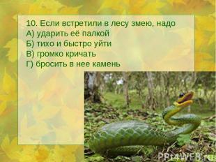 10. Если встретили в лесу змею, надо А) ударить её палкой Б) тихо и быстро уйти