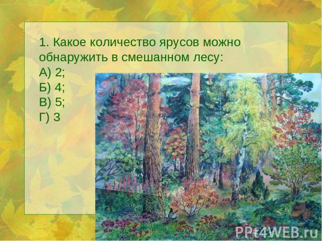 1. Какое количество ярусов можно обнаружить в смешанном лесу: А) 2; Б) 4; В) 5; Г) 3