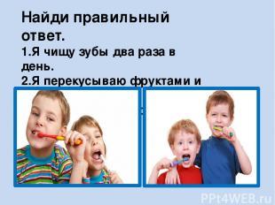 Найди правильный ответ. 1.Я чищу зубы два раза в день. 2.Я перекусываю фруктами