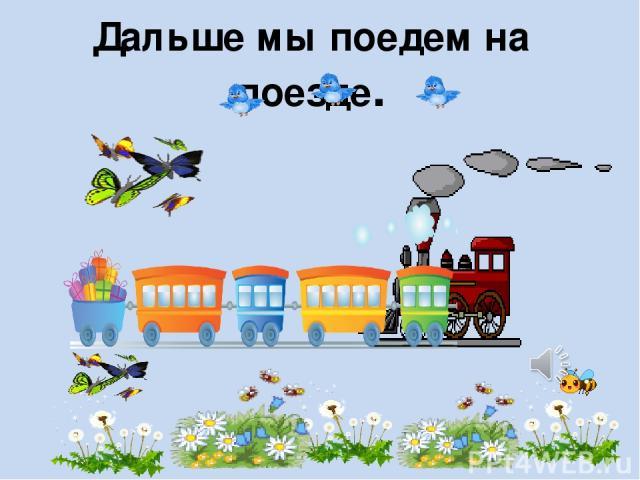 Дальше мы поедем на поезде.